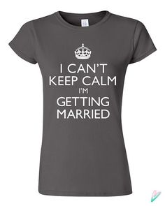 I neeeeeed this!!!!! Etsy listing at https://www.etsy.com/listing/202023547/i-cant-keep-calm-im-getting-married-t