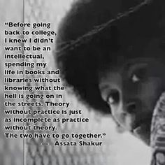 """""""Before going back to college, I knew I didn't want to be an intellectual spending my life in books, and libraries without knowing what the hell is going on in the streets. Theory without practice. Mantra, Going Back To College, African American History, Women In History, Beautiful Words, Black Is Beautiful Quotes, Black Beauty Quotes, History Facts, Thought Provoking"""