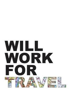 Will Work For Travel.  Love this.