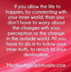 If you allow the life to happen, by connecting with your inner world, than you don't have to worry about the changes with your perception or the change in the outside world. All you have to do is to follow your inner truth, to reach to your destination.