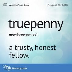 You are a real truepenny to be around.