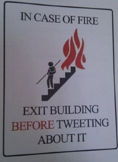 In case of fire, exit building before tweeting about it. A fun reminder that communications efforts can be very important, but they should yield to other matters occasionally. :)    Maybe I should put one beside my fire extinguisher in the kitchen ;-)