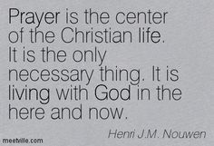 """""""Prayer is the center of the Christian life. It is the only necessary thing. It is living with God in the here and now."""" Henri Nouwen"""