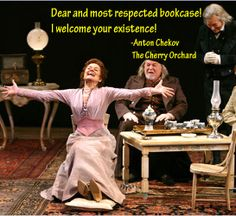 """""""Dear and most respected bookcase! I welcome your existence!"""" --Anton Chekov, The Cherry Orchard"""