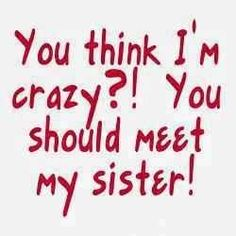 Too Funny, i think though my sister would say this about me not herself