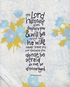 """""""It is the Lord who goes before you. He will be with you; he will not leave you or forsake you. Do not fear or be dismayed."""" Deuteronomy 31:8 - Read more from Deuteronomy 31 here: http://www.biblegateway.com/passage/?search=Deuteronomy%2031&version=ESV"""