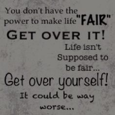 Life is not fair... GET OVER IT!!! This will  probably be said many times when my girls  are older :-P