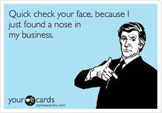 Get your nose out of my business! LoL