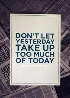 It's a waste of time to dwell on yesterday, for yesterday is gone and today is a new day, a new beginning!