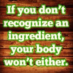 If you don't recognize an ingredient, your body won't either.  ~ actionfatbuster.com
