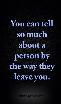 You can tell so much about a person by the way they leave you.