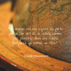 """""""Le voyage est une espèce de porte par où l'on sort de la réalité comme pour pénétrer dans une réalité inexplorée qui semble un rêve."""" - Guy de Maupassant"""