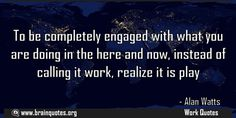 To be completely engaged with what you are doing in the here and now quote  To be completely engaged with what you are doing in the here and now instead of calling it work realize it is play  For more #brainquotes http://ift.tt/28SuTT3  The post To be completely engaged with what you are doing in the here and now quote appeared first on Brain Quotes.  http://ift.tt/2ffRgGj