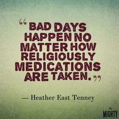 Bad days happen now matter how religiously medications are taken.