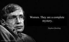 Women. They are a complete mystery – Stephen Hawking