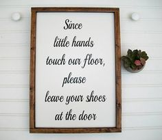 Since little hands touch the floor, please leave your shoes at the door makes is a perfect sign for those with little ones to hang in their entry