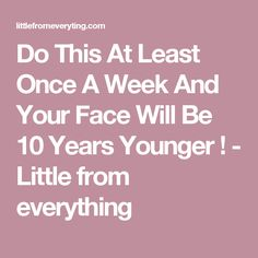 Do This At Least Once A Week And Your Face Will Be 10 Years Younger ! - Little from everything