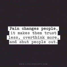 Life Quote: Pain changes people, it makes them trust less, overthink more, and shut people out. - Unknown, livelifehappy.com