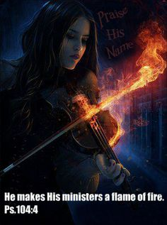 He makes His ministers a flame of fire. Psalm 104:4