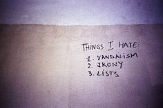 Things I hate: 1. Vandalism 2. Irony 3. Lists