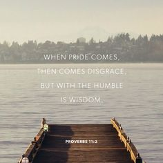 Pride leads to disgrace, but with humility comes wisdom.  Proverbs 11:2