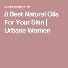 8 Best Natural Oils For Your Skin | Urbane Women