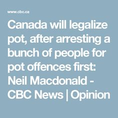 Canada will legalize pot, after arresting a bunch of people for pot offences first: Neil Macdonald - CBC News   Opinion