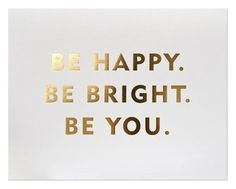 be happy. be bright. be you