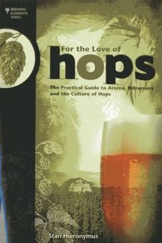 For the Love of Hops: The Practical Guide to Aroma, Bitterness, and the Culture of Hops. Hops are an indispensable component of beer and one of the four main ingredients in making beer. Stan Hieronymus expertly explains the nature of hops, their origins, hop quality and utilization—and even devotes an entire chapter to dry hopping. For the Love of Hops also includes a reference catalog of more than 100 varieties and their characteristics.