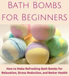 Bath Bombs for Beginners: How to Make Refreshing Bath Bombs for Relaxation, Stress Reduction, and Better Health with over 20 homemade bath bomb recipes to get you started!