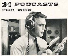 Podcasts are a great way for men to remain lifelong learners, entertain themselves, and take advantage of workouts, commutes, etc.