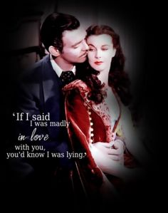 """No, my dear, I'm not in love with you, no more than you are with me and if I were, you would be the last person I'd ever tell."" GWTW"