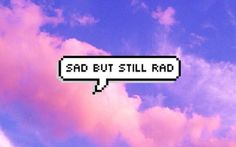 sad but still rad