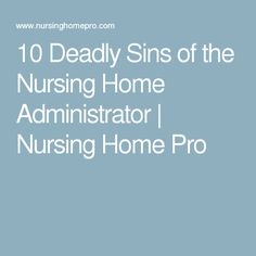 10 Deadly Sins Of The Nursing Home Administrator Nursing Home Pro