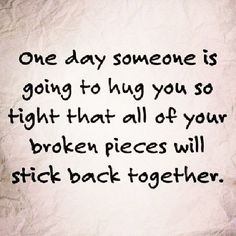 one day someone is going to hug you so tight that all of your broken pieces will stick back together.......... ~love quote