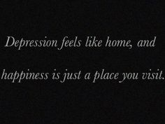 Depression feel like home and happiness is just a place you visit