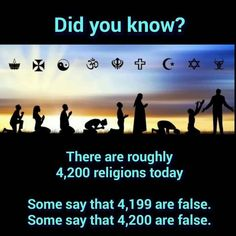 There are roughly 4,200 religions today. Some say that 4,199 are false. Some say that 4,200 are false.