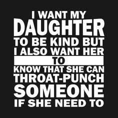 """i want my daughter to be kind but i also want her tshirt (fix the """"need"""" tense) Daughter Quotes Funny, Father Daughter Quotes, Mommy Quotes, Dad Quotes, Golf Quotes, Mother Quotes, True Quotes, Quotes To Live By, Funny Quotes"""