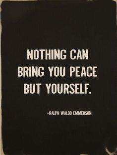 Nothing can bring you peace but yourself. - Ralph Waldo Emmerson