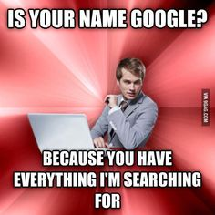 Is your name google? Because you have everything I'm searching for
