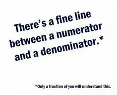 There's a fine line between a numerator and a denominator. * Only a fraction of you will understand this.