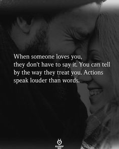 When someone loves you, they don't have to say it. You can tell by the way they treat you. Actions speak louder than words.