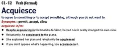 C1- C2 Verb (formal) : Acquiesce to agree to something or to accept something, although you do not want to acquiesce in/to: Reluctantly, he acquiesced to the plans. She explained her plan and reluctantly he acquiesced. If you don't oppose what's happening, you acquiesce in it. Cambridge English : C2 Proficiency Cambridge English: C1 Advanced Nouns And Adjectives, Adverbs, Advanced English Grammar, Teaching English, Word Transformation, Cambridge English, Vocabulary, How To Plan, Words