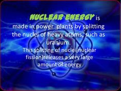 Nuclear energy ismade in power plants by splittingthe nuclei of heavy atoms, such as             uranium.   This splitting...