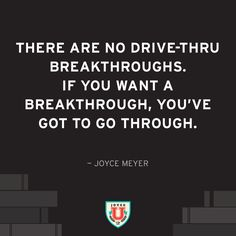 If you want a breakthrough, you've got to go through.                                                                                                                                                                                 More