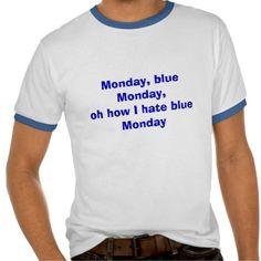 Monday, blue Monday,oh how I hate blueMonday T Shirts