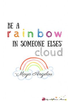 Be A Rainbow in Someone Else's Cloud Printable ⋆ Sugar, Spice and Glitter Free inspirational printable for the Maya Angelou quote, Be a Rainbow in Someone Else's Cloud, great for kids rooms and encouraging emotion intelligence EQ Inspirational Quotes For Kids, Great Quotes, Quotes To Live By, Me Quotes, Encouraging Quotes For Kids, Happy Kids Quotes, Cute Kids Quotes, Sayings For Kids, Baby Quotes