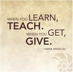 """""""When you learn, teach. When you get, give."""" Maya Aggelou found at: alishasappetite.com"""