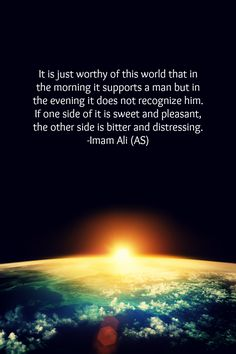 It is just worthy of this world that in the evening it does not recognize him. If one side of it is sweet and pleasant, the other side is bitter and distressing. -Hazrat Ali a.s