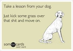 Take a lesson from your dog. Just kick some grass over that shit and move on.